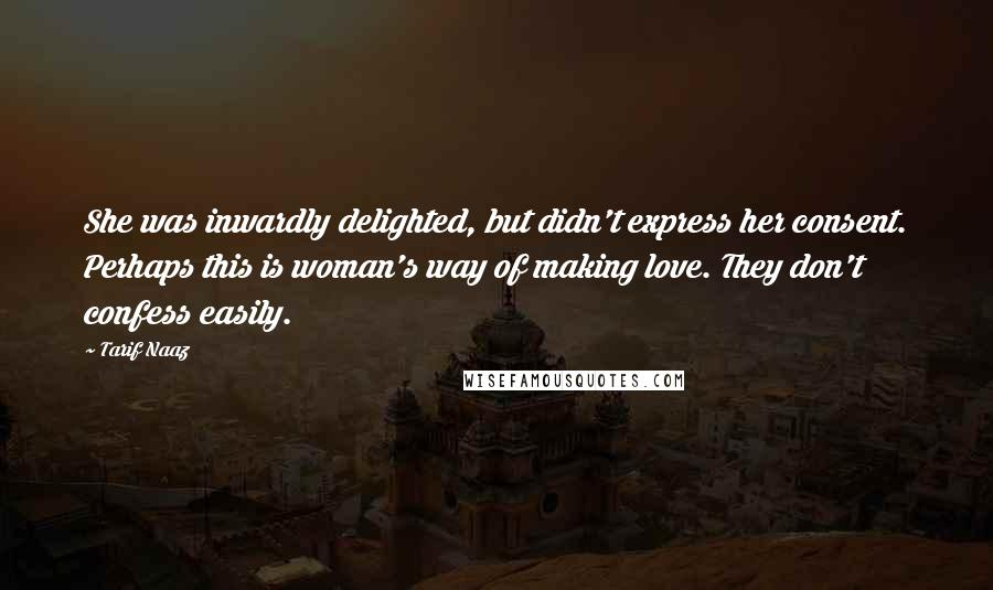 Tarif Naaz quotes: She was inwardly delighted, but didn't express her consent. Perhaps this is woman's way of making love. They don't confess easily.