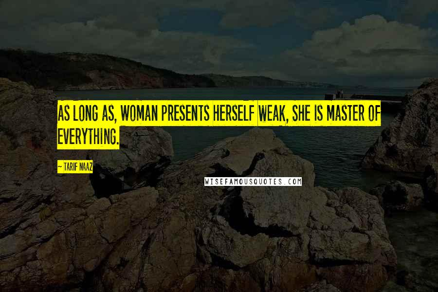 Tarif Naaz quotes: As long as, Woman presents herself weak, She is master of everything.