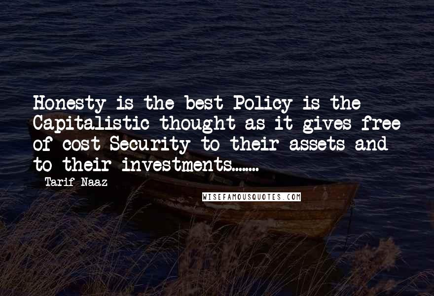 Tarif Naaz quotes: Honesty is the best Policy is the Capitalistic thought as it gives free of cost Security to their assets and to their investments........