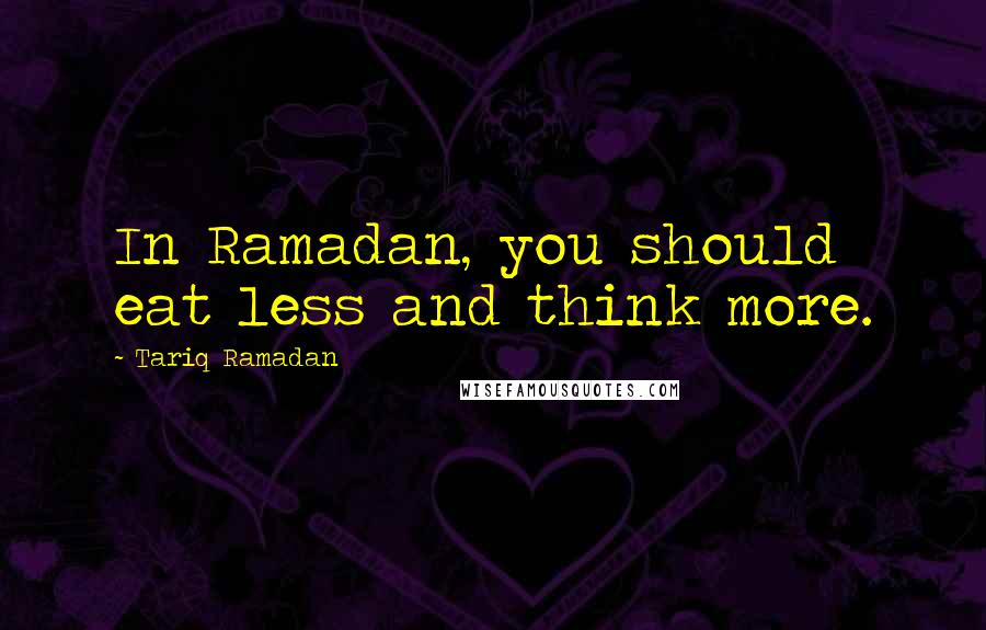 Tariq Ramadan quotes: In Ramadan, you should eat less and think more.