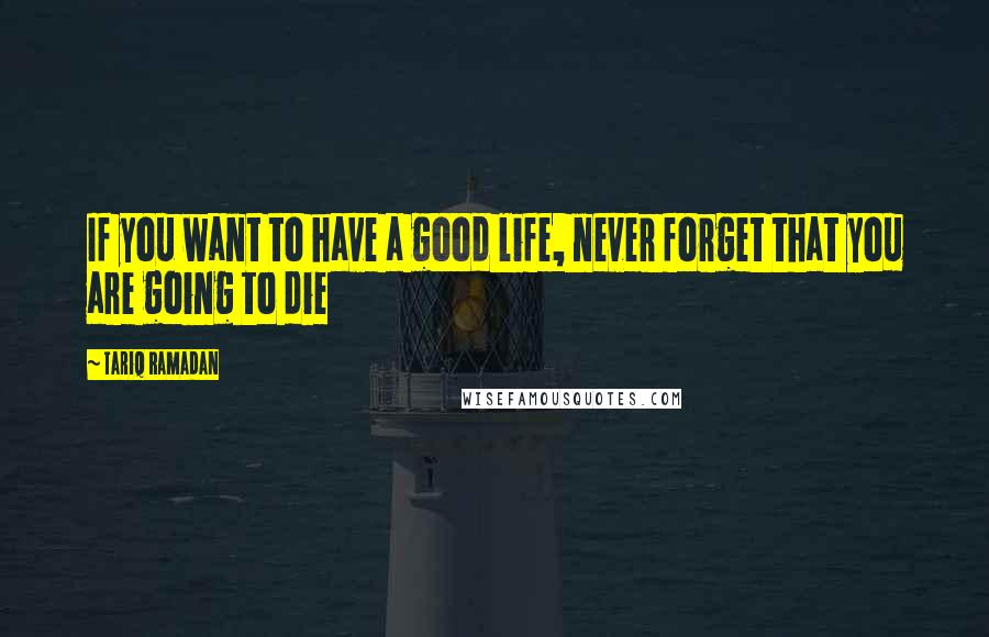 Tariq Ramadan quotes: If you want to have a good life, never forget that you are going to die