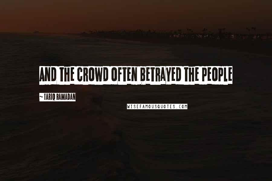 Tariq Ramadan quotes: And the crowd often betrayed the people