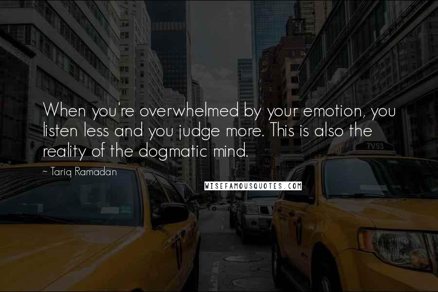 Tariq Ramadan quotes: When you're overwhelmed by your emotion, you listen less and you judge more. This is also the reality of the dogmatic mind.