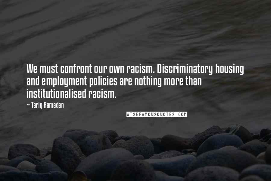 Tariq Ramadan quotes: We must confront our own racism. Discriminatory housing and employment policies are nothing more than institutionalised racism.