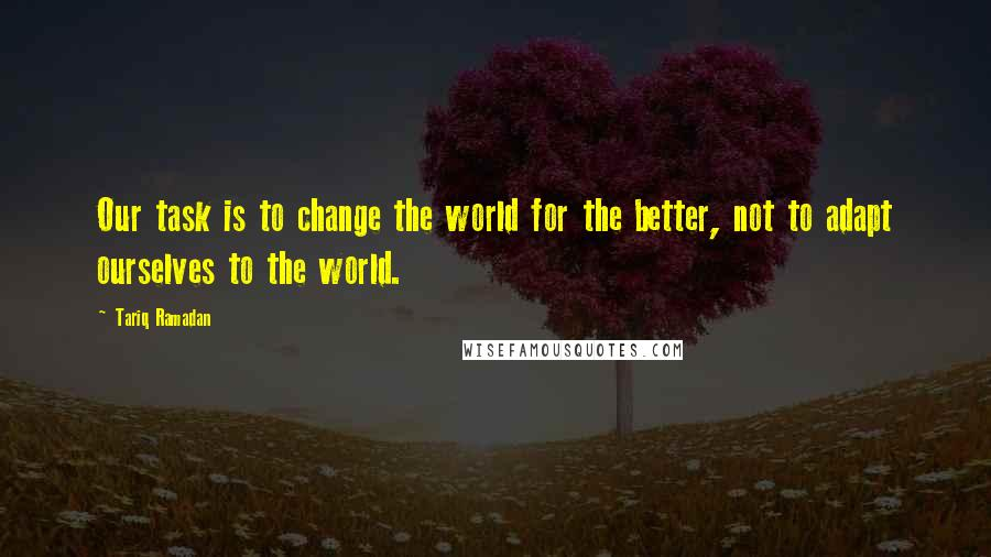 Tariq Ramadan quotes: Our task is to change the world for the better, not to adapt ourselves to the world.