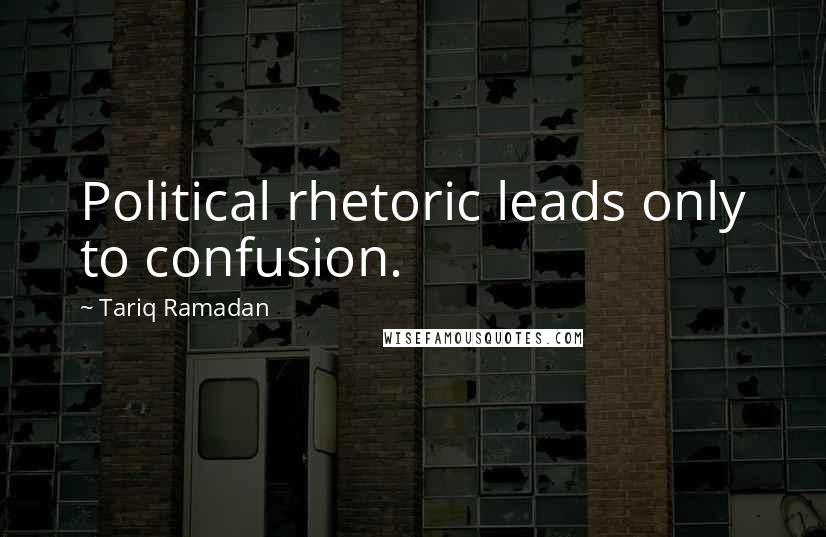 Tariq Ramadan quotes: Political rhetoric leads only to confusion.