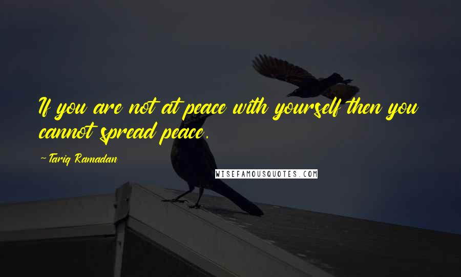 Tariq Ramadan quotes: If you are not at peace with yourself then you cannot spread peace.