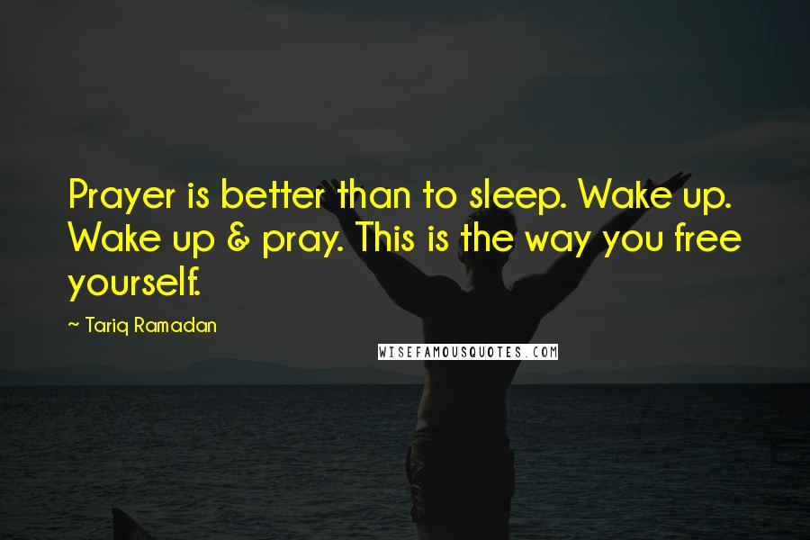 Tariq Ramadan quotes: Prayer is better than to sleep. Wake up. Wake up & pray. This is the way you free yourself.