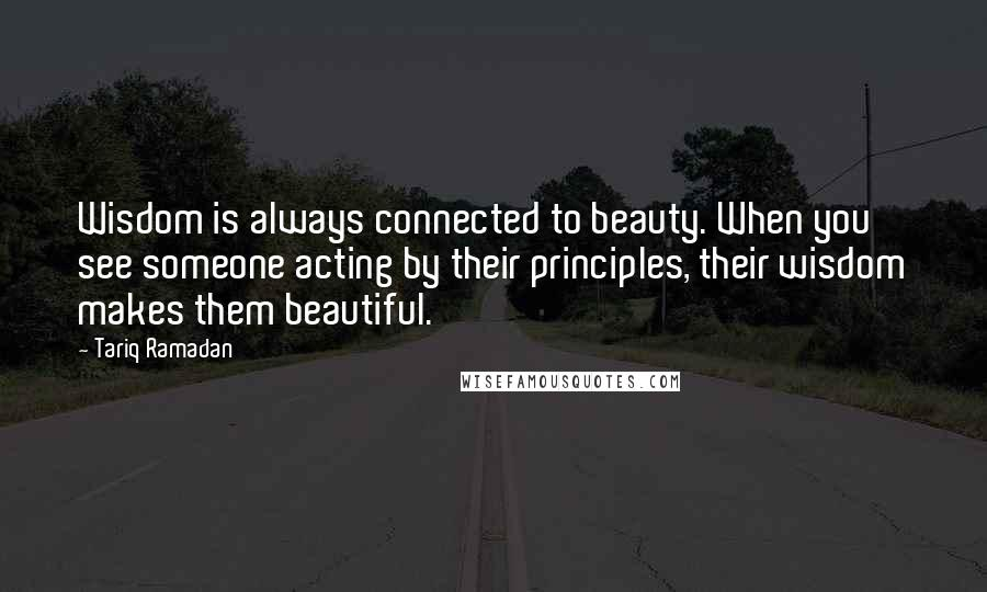 Tariq Ramadan quotes: Wisdom is always connected to beauty. When you see someone acting by their principles, their wisdom makes them beautiful.