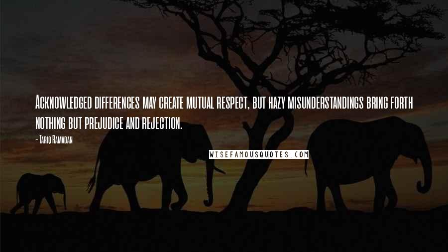 Tariq Ramadan quotes: Acknowledged differences may create mutual respect, but hazy misunderstandings bring forth nothing but prejudice and rejection.