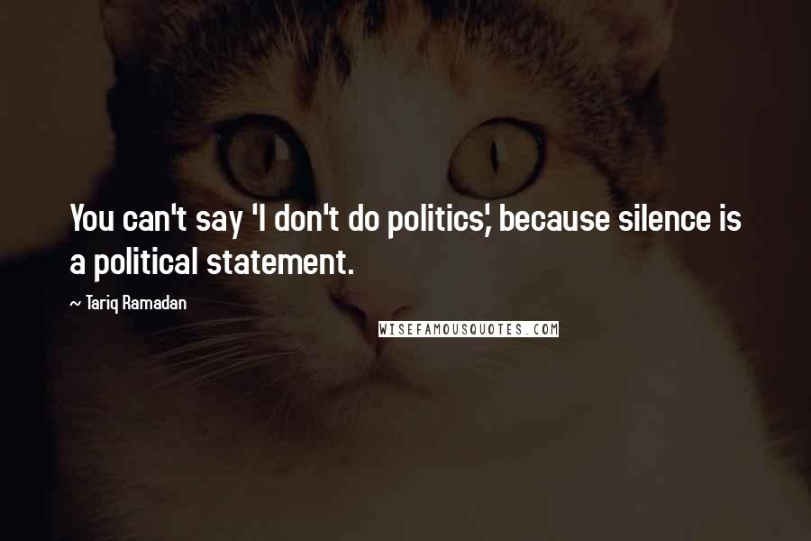 Tariq Ramadan quotes: You can't say 'I don't do politics,' because silence is a political statement.
