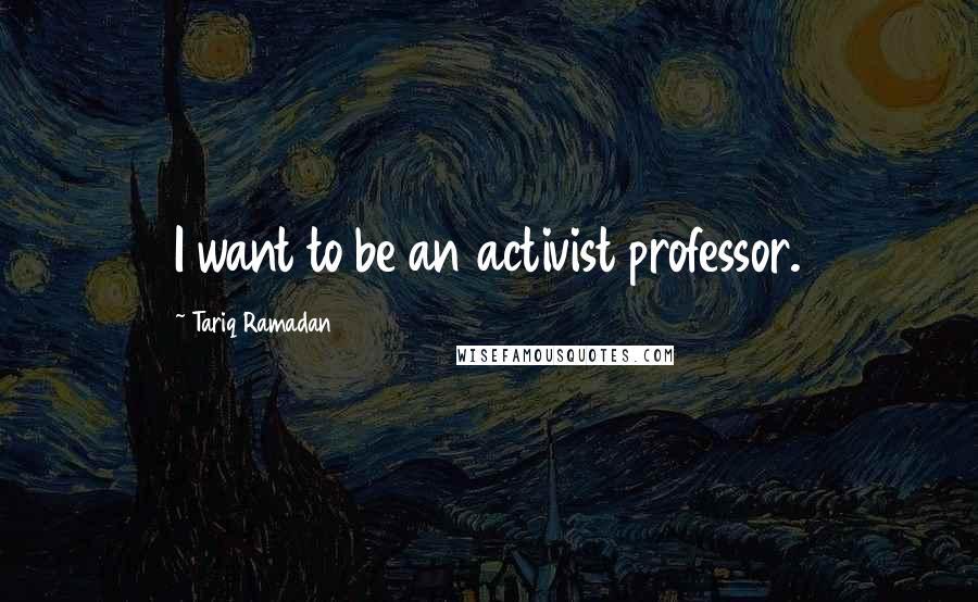 Tariq Ramadan quotes: I want to be an activist professor.
