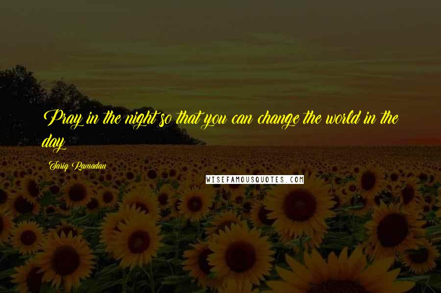 Tariq Ramadan quotes: Pray in the night so that you can change the world in the day