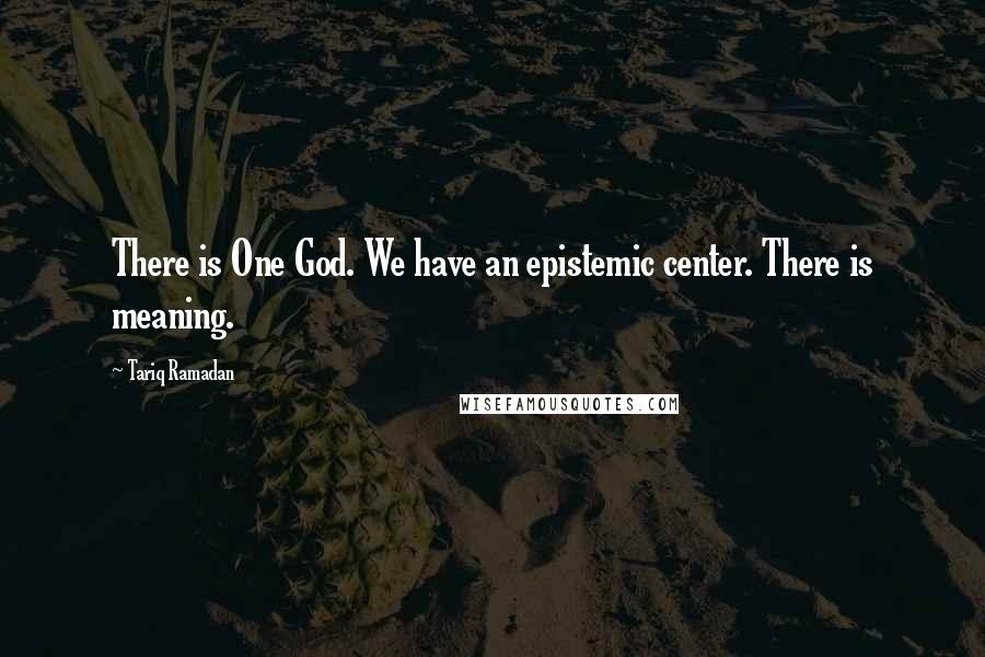 Tariq Ramadan quotes: There is One God. We have an epistemic center. There is meaning.