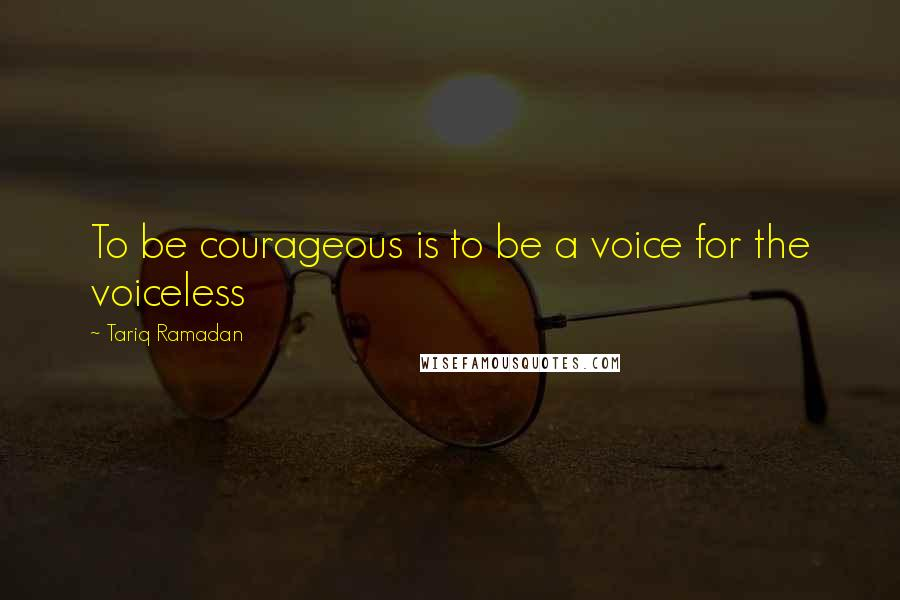 Tariq Ramadan quotes: To be courageous is to be a voice for the voiceless