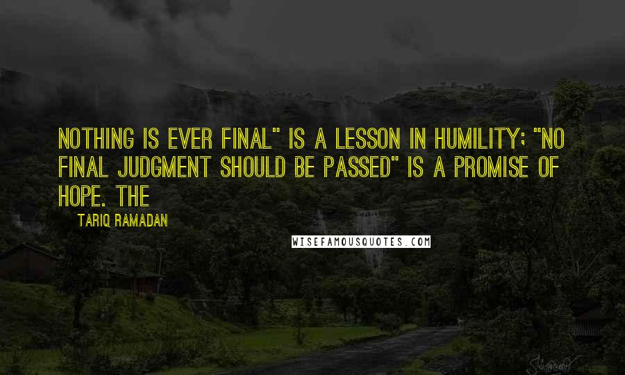 """Tariq Ramadan quotes: Nothing is ever final"""" is a lesson in humility; """"no final judgment should be passed"""" is a promise of hope. The"""