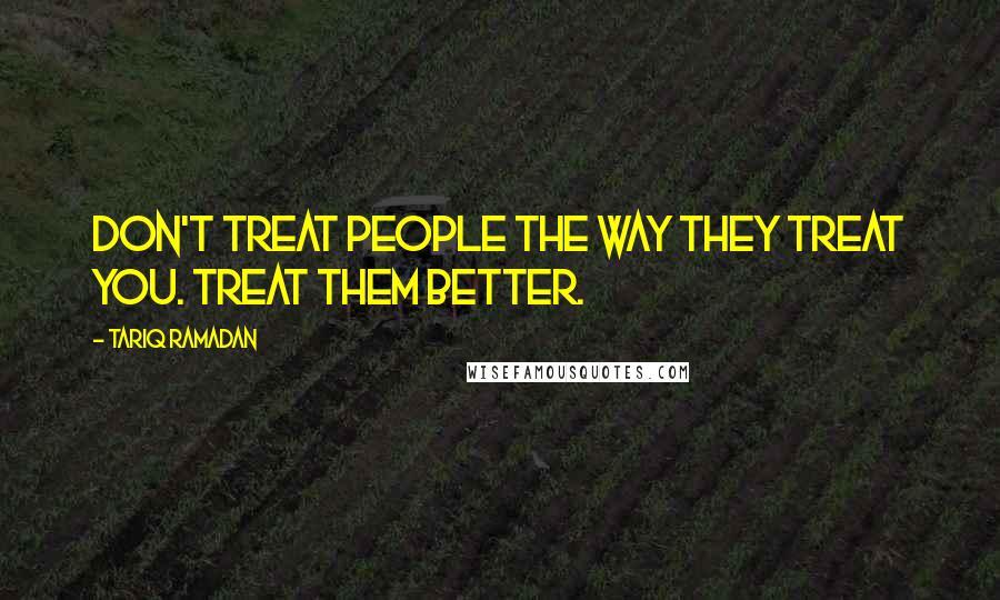 Tariq Ramadan quotes: Don't treat people the way they treat you. Treat them better.