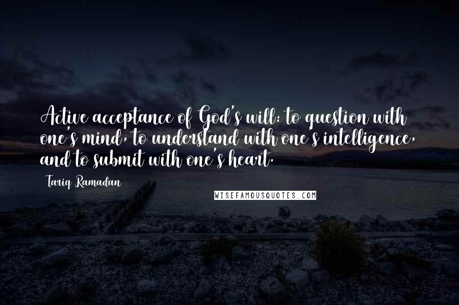 Tariq Ramadan quotes: Active acceptance of God's will: to question with one's mind, to understand with one's intelligence, and to submit with one's heart.