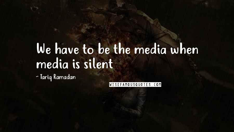 Tariq Ramadan quotes: We have to be the media when media is silent
