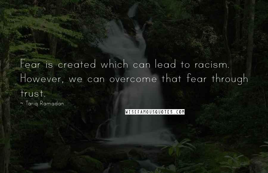 Tariq Ramadan quotes: Fear is created which can lead to racism. However, we can overcome that fear through trust.