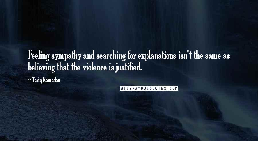 Tariq Ramadan quotes: Feeling sympathy and searching for explanations isn't the same as believing that the violence is justified.