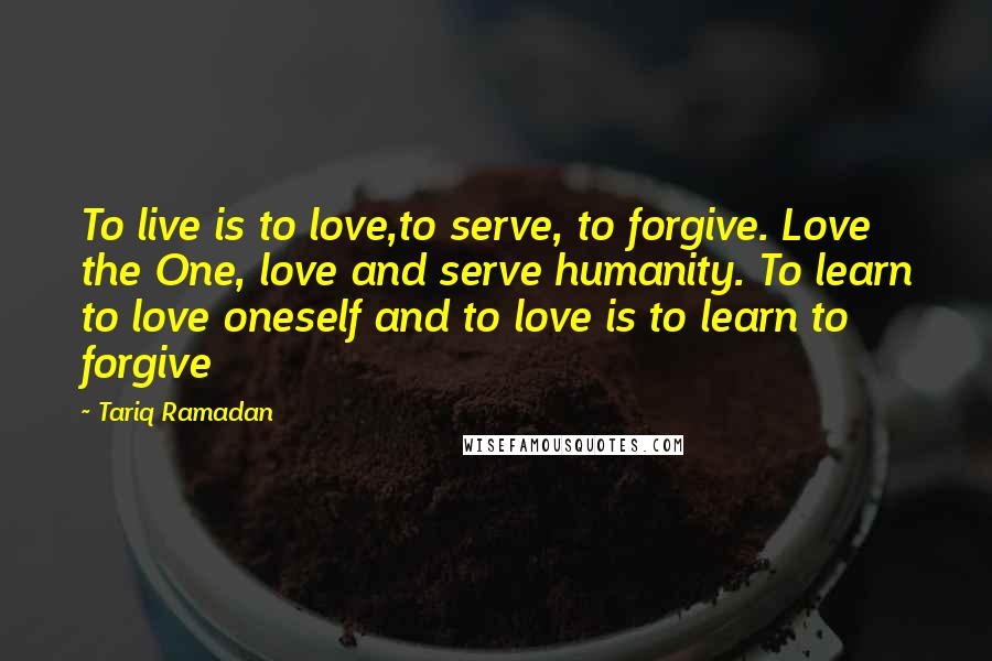 Tariq Ramadan quotes: To live is to love,to serve, to forgive. Love the One, love and serve humanity. To learn to love oneself and to love is to learn to forgive