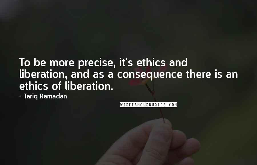 Tariq Ramadan quotes: To be more precise, it's ethics and liberation, and as a consequence there is an ethics of liberation.