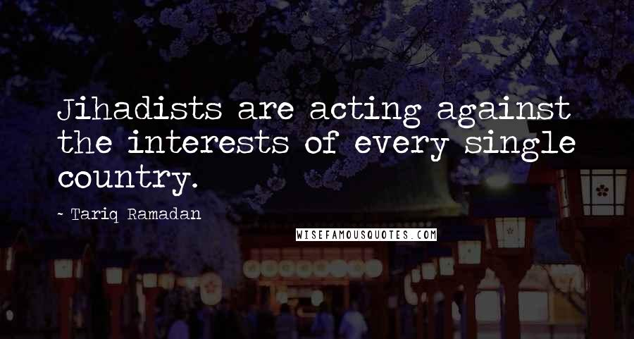 Tariq Ramadan quotes: Jihadists are acting against the interests of every single country.