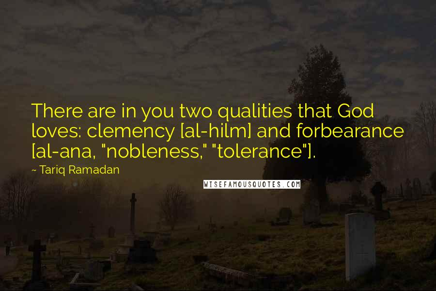 """Tariq Ramadan quotes: There are in you two qualities that God loves: clemency [al-hilm] and forbearance [al-ana, """"nobleness,"""" """"tolerance""""]."""