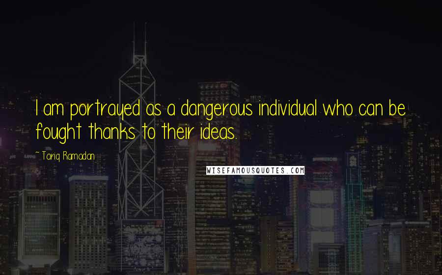 Tariq Ramadan quotes: I am portrayed as a dangerous individual who can be fought thanks to their ideas.