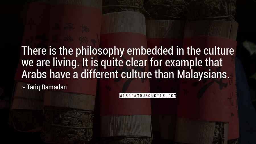 Tariq Ramadan quotes: There is the philosophy embedded in the culture we are living. It is quite clear for example that Arabs have a different culture than Malaysians.