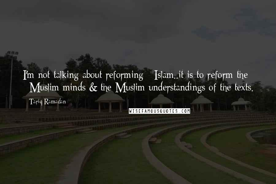 Tariq Ramadan quotes: I'm not talking about reforming #Islam..it is to reform the #Muslim minds & the Muslim understandings of the texts.