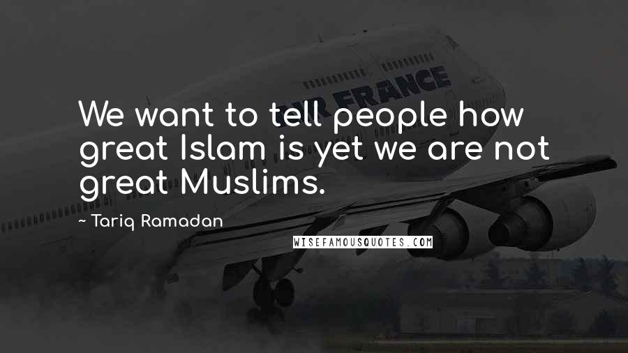 Tariq Ramadan quotes: We want to tell people how great Islam is yet we are not great Muslims.