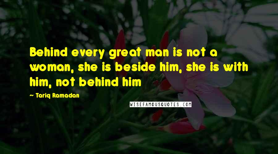 Tariq Ramadan quotes: Behind every great man is not a woman, she is beside him, she is with him, not behind him