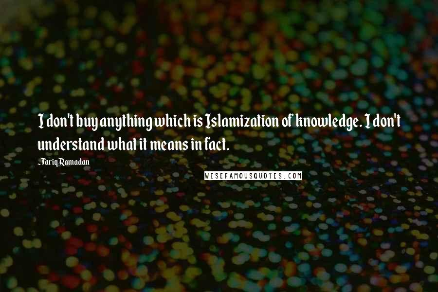 Tariq Ramadan quotes: I don't buy anything which is Islamization of knowledge. I don't understand what it means in fact.