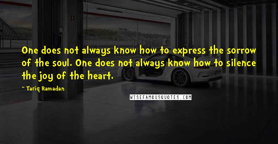 Tariq Ramadan quotes: One does not always know how to express the sorrow of the soul. One does not always know how to silence the joy of the heart.