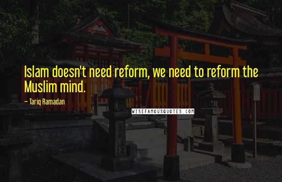 Tariq Ramadan quotes: Islam doesn't need reform, we need to reform the Muslim mind.