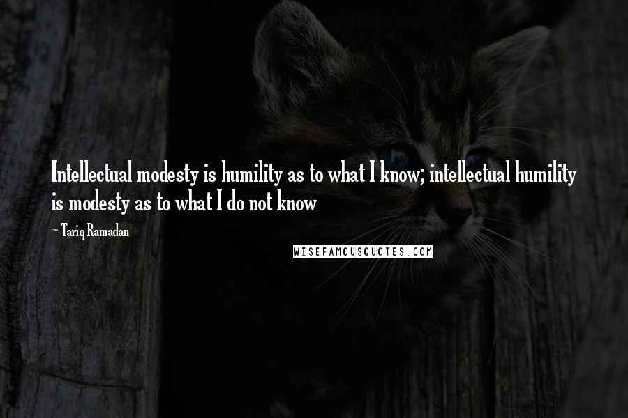 Tariq Ramadan quotes: Intellectual modesty is humility as to what I know; intellectual humility is modesty as to what I do not know