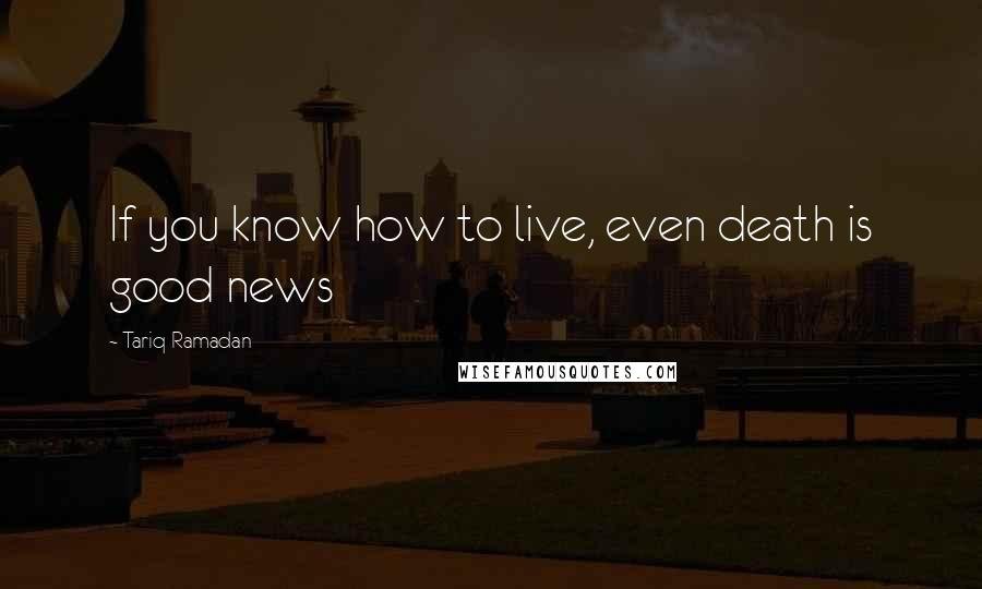 Tariq Ramadan quotes: If you know how to live, even death is good news