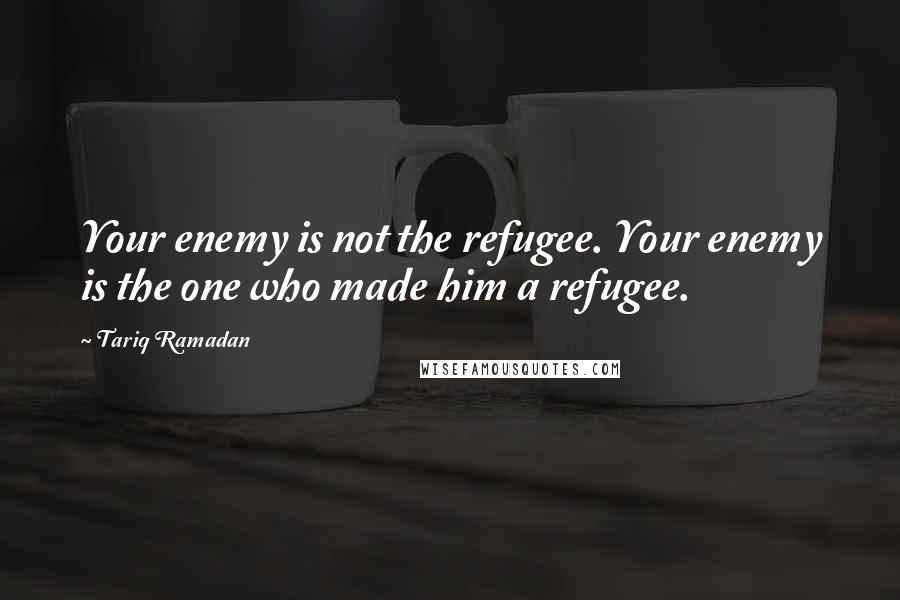 Tariq Ramadan quotes: Your enemy is not the refugee. Your enemy is the one who made him a refugee.