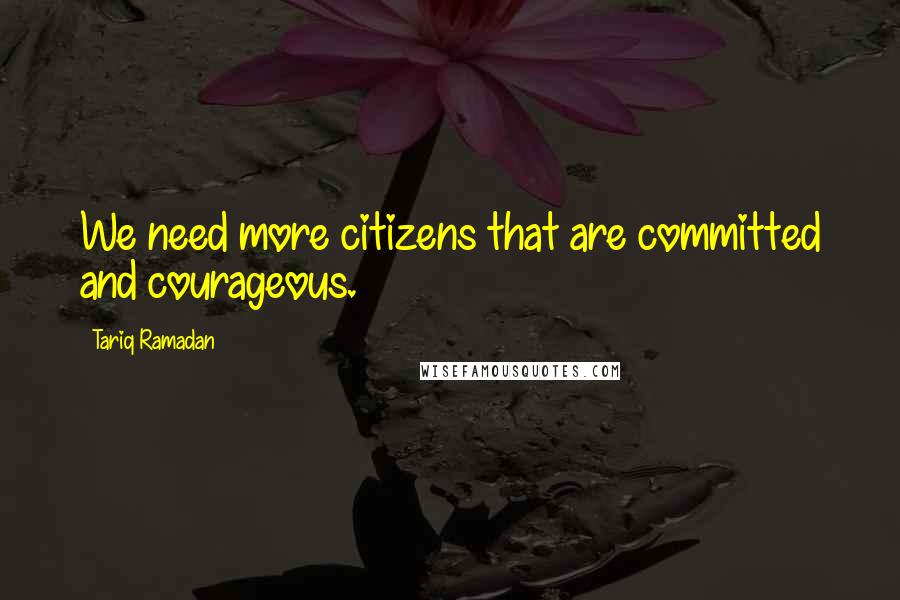 Tariq Ramadan quotes: We need more citizens that are committed and courageous.