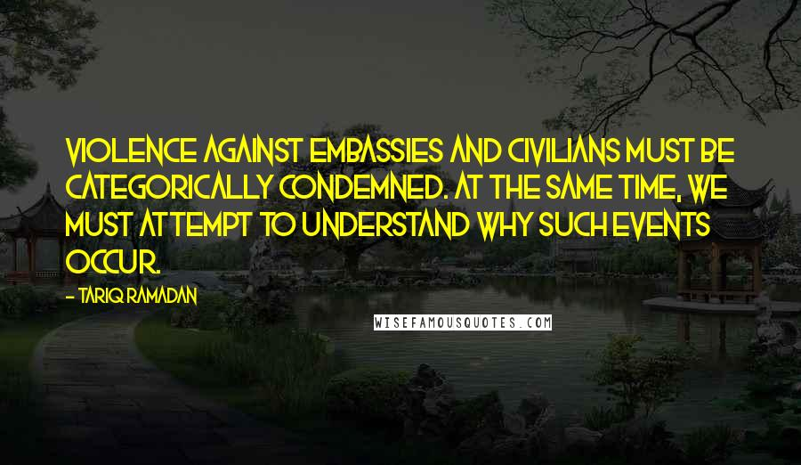 Tariq Ramadan quotes: Violence against embassies and civilians must be categorically condemned. At the same time, we must attempt to understand why such events occur.
