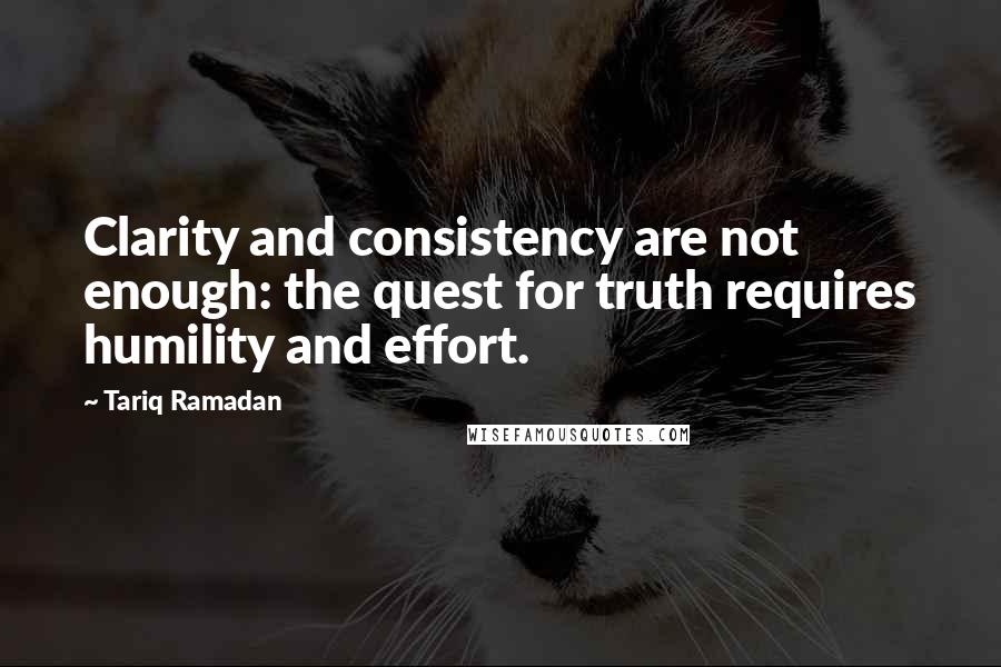 Tariq Ramadan quotes: Clarity and consistency are not enough: the quest for truth requires humility and effort.