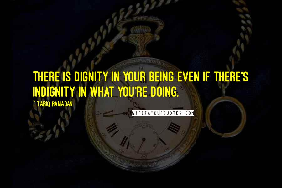 Tariq Ramadan quotes: There is dignity in your being even if there's indignity in what you're doing.
