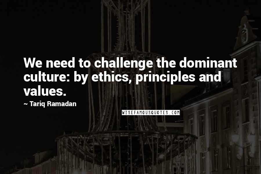 Tariq Ramadan quotes: We need to challenge the dominant culture: by ethics, principles and values.