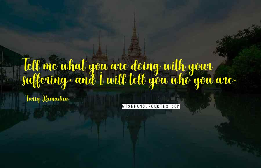Tariq Ramadan quotes: Tell me what you are doing with your suffering, and I will tell you who you are.