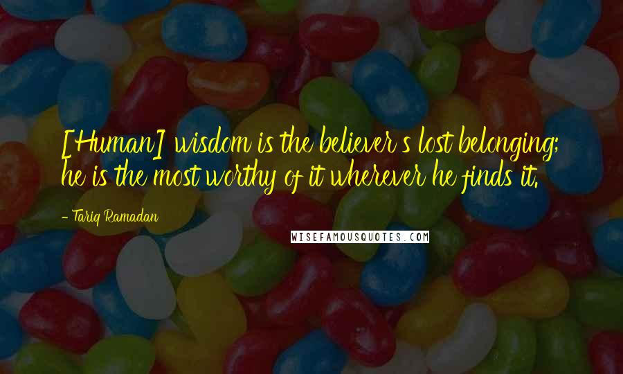 Tariq Ramadan quotes: [Human] wisdom is the believer's lost belonging; he is the most worthy of it wherever he finds it.