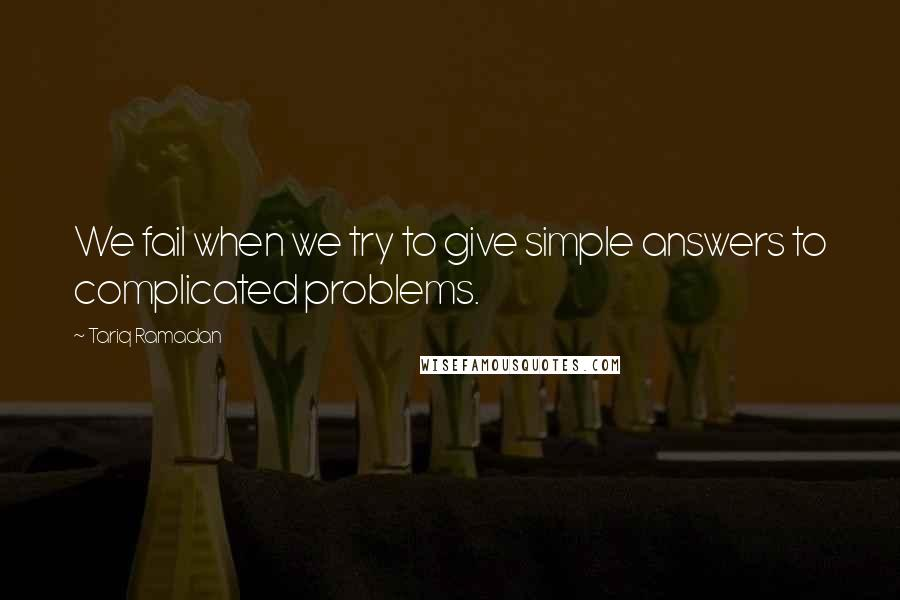 Tariq Ramadan quotes: We fail when we try to give simple answers to complicated problems.