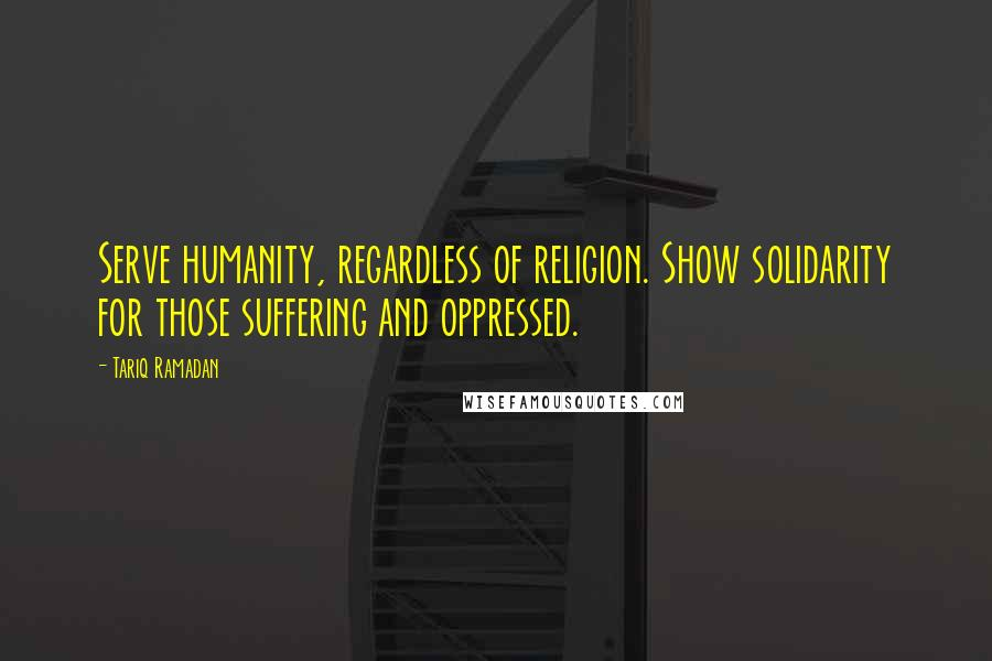 Tariq Ramadan quotes: Serve humanity, regardless of religion. Show solidarity for those suffering and oppressed.
