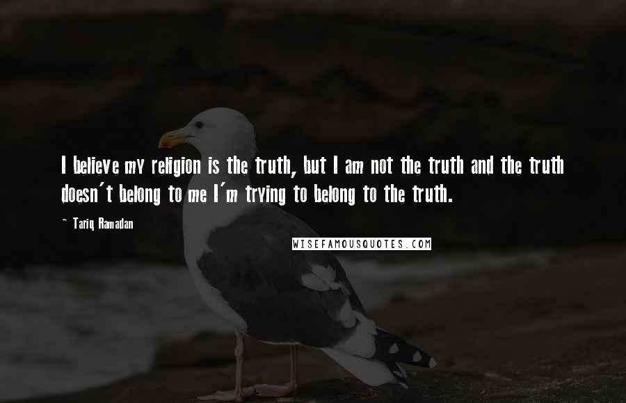 Tariq Ramadan quotes: I believe my religion is the truth, but I am not the truth and the truth doesn't belong to me I'm trying to belong to the truth.